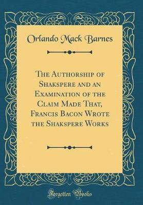 The Authorship of Shakspere and an Examination of the Claim Made That, Francis Bacon Wrote the Shakspere Works (Classic Reprint) by Orlando Mack Barnes