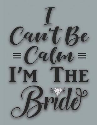 I Can't Be Calm I'm The Bride by Bride Notebooks