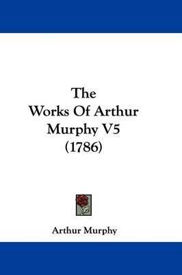 The Works Of Arthur Murphy V5 (1786) by Arthur Murphy image