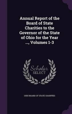 Annual Report of the Board of State Charities to the Governor of the State of Ohio for the Year ..., Volumes 1-3