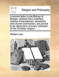 A Second Letter to the Bishop of Bangor; Wherein His Lordship's Notions of Benediction, Absolution, and Church-Communion, Are Proved to Be Destructive of Every Institution of the Christian Religion by William Law
