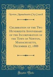 Celebration of the Two Hundredth Anniversary of the Incorporation of the Town of Newton, Massachusetts, December 27, 1888 (Classic Reprint) by Newton Massachusetts City Council image
