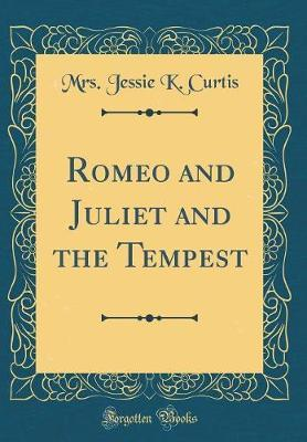 Romeo and Juliet and the Tempest (Classic Reprint) by Mrs Jessie K Curtis