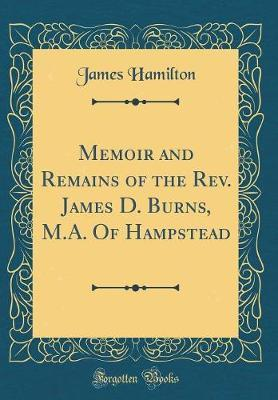 Memoir and Remains of the REV. James D. Burns, M.A. of Hampstead (Classic Reprint) by James Hamilton