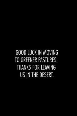 Good luck in moving to greener pastures. thanks for leaving us in the desert. by Workparadise Press