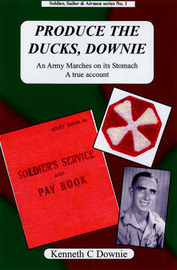 Produce the Ducks, Downie: An Army Marches on Its Stomach, a True Account by Kenneth C. Downie image