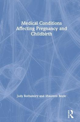 Medical Conditions Affecting Pregnancy and Childbirth by Judy Bothamley