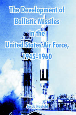 The Development of Ballistic Missiles in the United States Air Force, 1945-1960 by Jacob Neufeld image