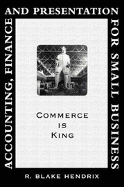 Accounting, Finance and Presentation for Small Business: Commerce Is King by R Blake Hendrix