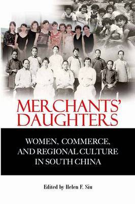 Merchants' Daughters - Women, Commerce, and Regional Culture in South China by Helen Siu
