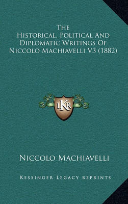 The Historical, Political and Diplomatic Writings of Niccolo Machiavelli V3 (1882) by Niccolo Machiavelli
