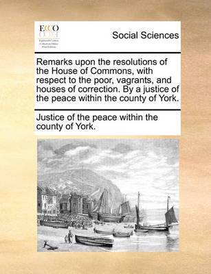 Remarks Upon the Resolutions of the House of Commons, with Respect to the Poor, Vagrants, and Houses of Correction. by a Justice of the Peace Within the County of York. by Justice of the Peace Within the County O