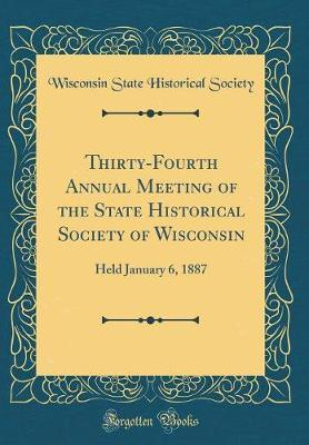 Thirty-Fourth Annual Meeting of the State Historical Society of Wisconsin by Wisconsin State Historical Society