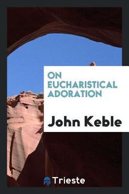On Eucharistical Adoration by John Keble