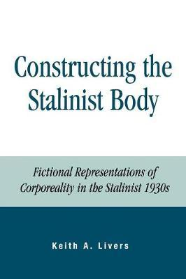 Constructing the Stalinist Body by Keith A Livers