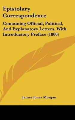 Epistolary Correspondence: Containing Official, Political, and Explanatory Letters, with Introductory Preface (1800) by James Jones Morgan image
