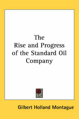 The Rise and Progress of the Standard Oil Company by Gilbert Holland Montague