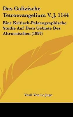 Das Galizische Tetroevangelium V. J. 1144: Eine Kritisch-Palaeographische Studie Auf Dem Gebiete Des Altrussischen (1897) by Vasil Von Le Juge