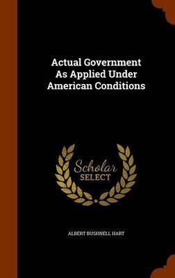 Actual Government as Applied Under American Conditions by Albert Bushnell Hart image