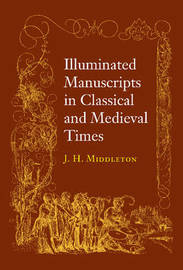 Illuminated Manuscripts in Classical and Mediaeval Times by J.Henry Middleton