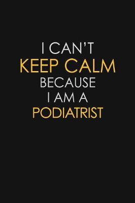 I Can't Keep Calm Because I Am A Podiatrist by Blue Stone Publishers