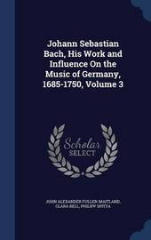 Johann Sebastian Bach, His Work and Influence on the Music of Germany, 1685-1750, Volume 3 by John Alexander Fuller Maitland