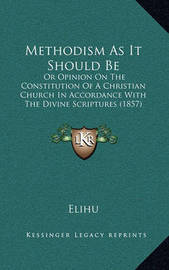 Methodism as It Should Be: Or Opinion on the Constitution of a Christian Church in Accordance with the Divine Scriptures (1857) by Elihu