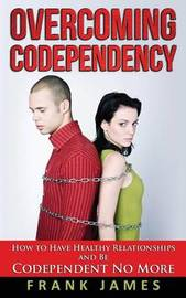 Overcoming Codependency: How to Have Healthy Relationships and Be Codependent No More by Frank James