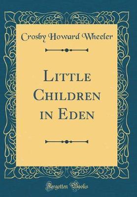 Little Children in Eden (Classic Reprint) by Crosby Howard Wheeler image