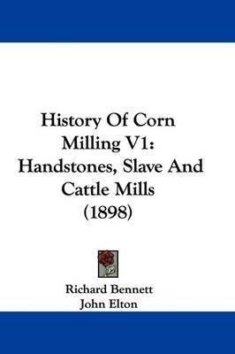History of Corn Milling V1: Handstones, Slave and Cattle Mills (1898) by John Elton