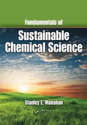 Fundamentals of Sustainable Chemical Science by Stanley E Manahan