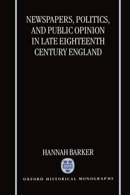 Newspapers, Politics, and Public Opinion in Late Eighteenth-Century England by Hannah Barker