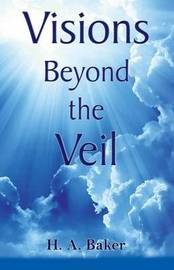 Visions Beyond the Veil by H.A. Baker