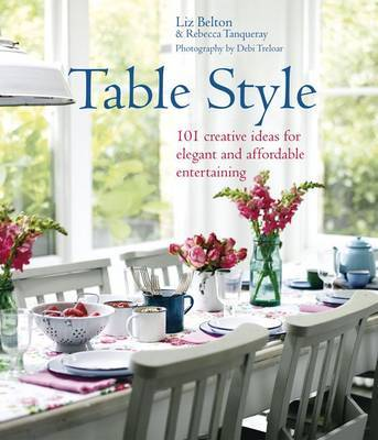 Table Style: Elegant and Affordable Ideas for Decorating the Table by Liz Belton