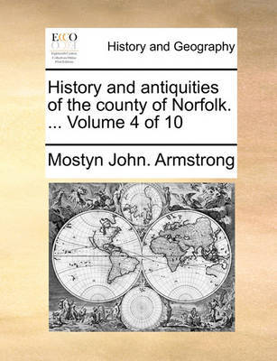 History and Antiquities of the County of Norfolk. ... Volume 4 of 10 by Mostyn John Armstrong