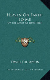Heaven on Earth to Me: Or the Cross of Jesus (1865) by David Thompson