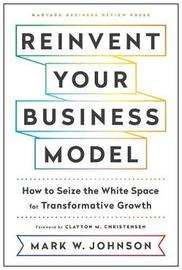 Reinvent Your Business Model by Mark W Johnson