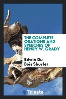 The Complete Orations and Speeches of Henry W. Grady by Edwin Du Bois Shurter