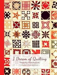 I Dream of Quilting Peachy Patchwork a Quilter's Blank Notebook by Ahri's Notebooks & Journals