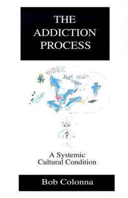 The Addiction Process: A Systemic Cultural Condition by Bob Colonna, Ph.D., D.D., C.A.S.