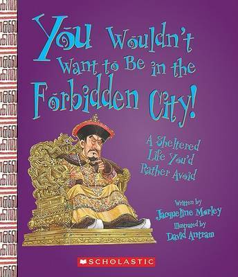 You Wouldn't Want to Be in the Forbidden City! by Jacqueline Morley
