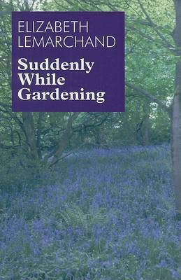 Suddenly While Gardening by Elizabeth Lemarchand