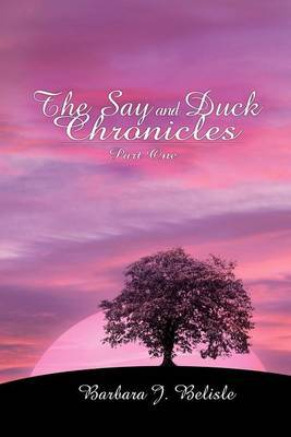 The Say and Duck Chronicles Part 1 by Barbara J. Belisle