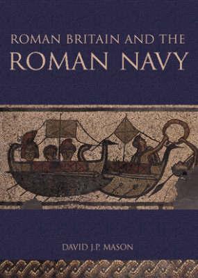 Roman Britain and the Roman Navy by David J.P. Mason
