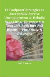 15 Foolproof Strategies to Successfully Survive Unemployment & Rebuild Your Life & Finances: Get Your Life Back into Full Bloom! - Financially & Otherwise by Heidi E. Vincent