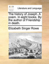The History of Joseph. a Poem. in Eight Books. by the Author of Friendship in Death by Elizabeth Singer Rowe