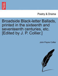 Broadside Black-Letter Ballads, Printed in the Sixteenth and Seventeenth Centuries, Etc. [Edited by J. P. Collier.] by John Payne Collier