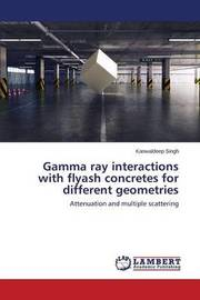 Gamma Ray Interactions with Flyash Concretes for Different Geometries by Singh Kanwaldeep