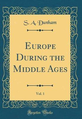 Europe During the Middle Ages, Vol. 1 (Classic Reprint) by S A Dunham