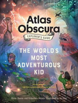 The Atlas Obscura Explorer's Guide for the World's Most Adventurous Kid by Dylan Thuras